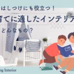 家具はしつけにも役立つ!子育てに適したインテリアってどんなもの?