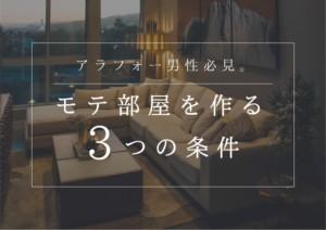 【アラフォー男性必見】モテ部屋を作る3つの条件とは?事例を元に徹底解説