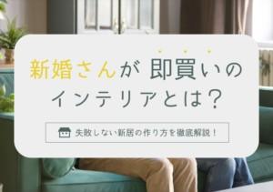"""新婚さんが""""即買い""""のインテリアとは?失敗しない新居の作り方を徹底解説"""
