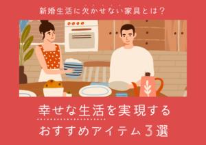 新婚生活に欠かせない家具とは?幸せな生活を実現するおすすめアイテム3選
