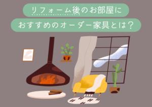 【理想のお家の作り方】リフォーム後のお部屋におすすめのオーダー家具とは?
