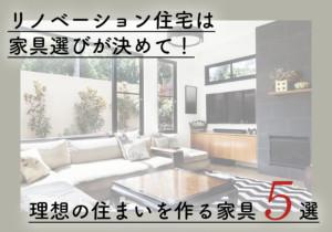 リノベーション住宅は家具選びが決めて!理想の住まいを作る家具5選