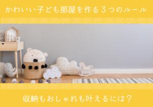 かわいい子ども部屋を作る3つのルール。収納もおしゃれも叶えるには?
