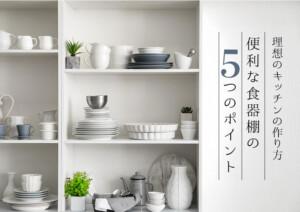 便利な食器棚の5つのポイント!理想のキッチンの作り方