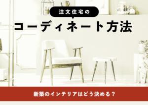 新築のインテリアはどう決める?注文住宅のコーディネート方法!