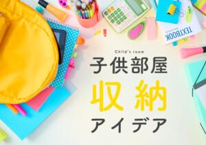 子供部屋の収納アイデア!赤ちゃんから中高生まで年齢別のお片付け方法